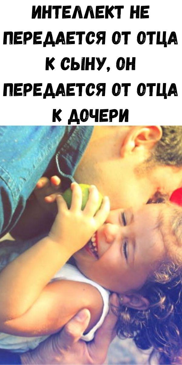 Интеллект не передается от отца к сыну, он передается от отца к дочери