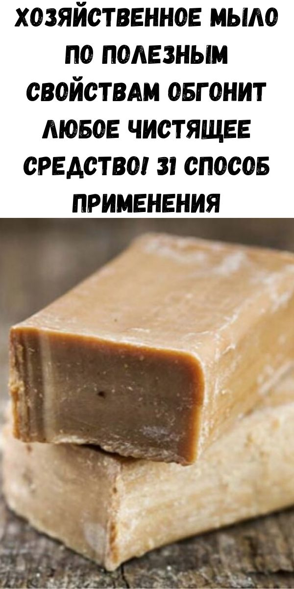 Хозяйственное мыло по полезным свойствам обгонит любое чистящее средство! 31 способ применения