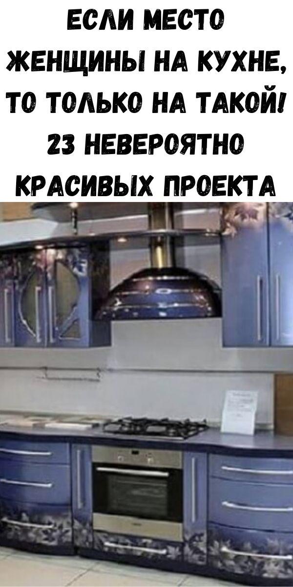 Если место женщины на кухне, то только на такой! 23 невероятно красивых проекта
