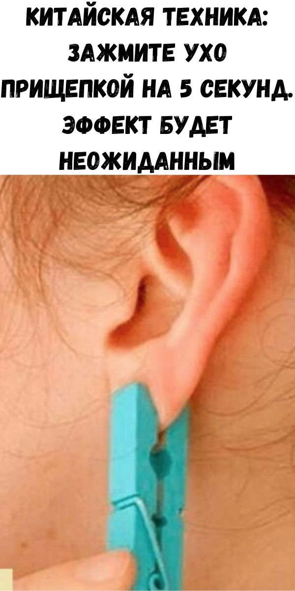 Китайская техника: Зажмите ухо прищепкой на 5 секунд. Эффект будет неожиданным