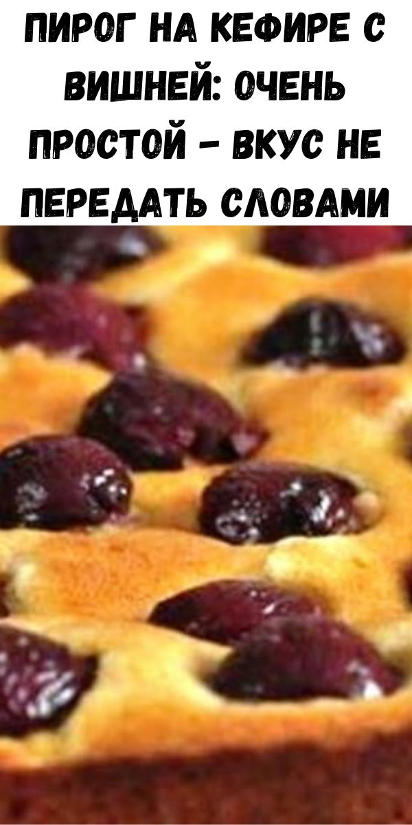 Пирог на кефире с вишней: очень простой - вкус не передать словами