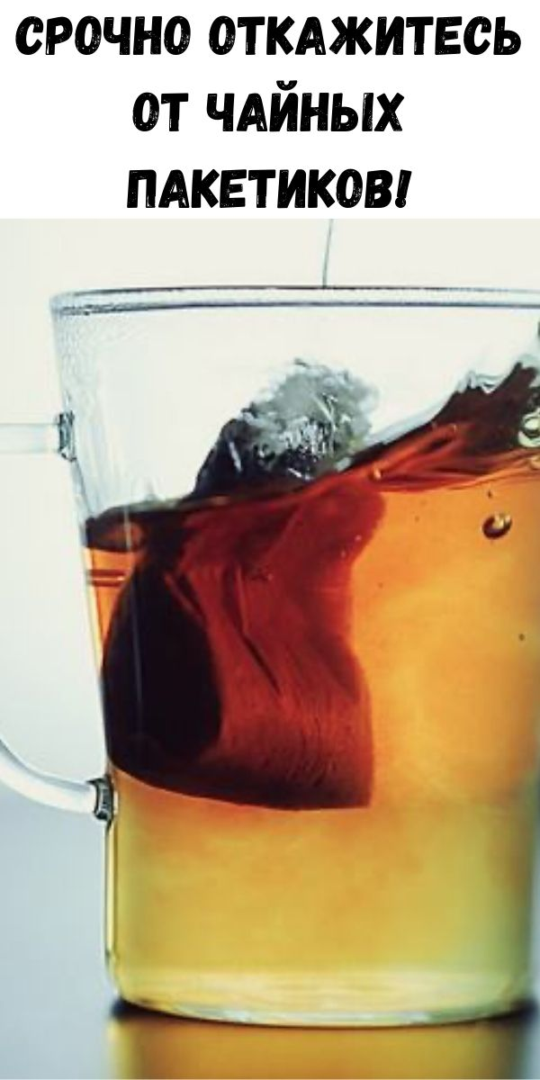 Срочно откажитесь от чайных пакетиков!