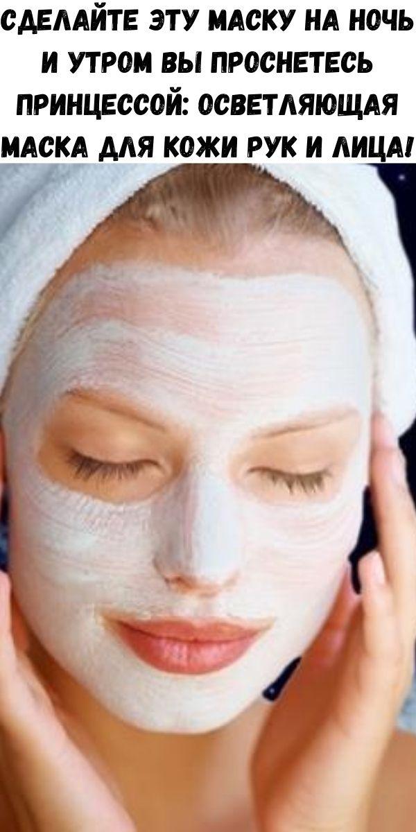 Сделайте эту маску на ночь и утром вы проснетесь принцессой: осветляющая маска для кожи рук и лица!