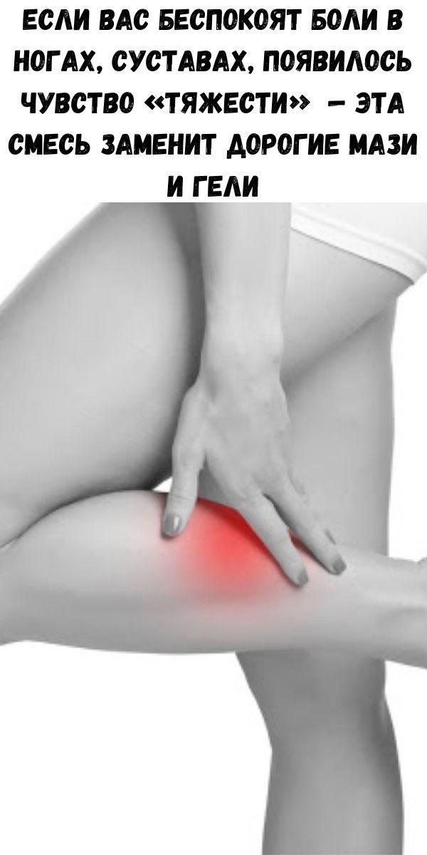 Если вас беспокоят боли в ногах, суставах, появилось чувство «тяжести» — эта смесь заменит дорогие мази и гели