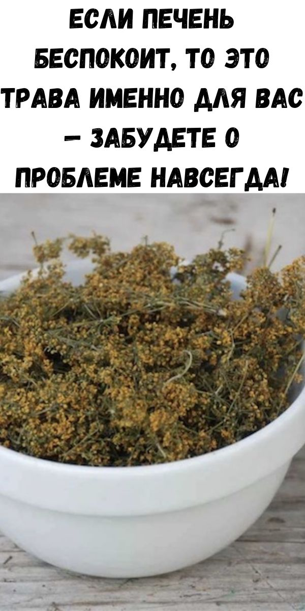 Если печень беспокоит, то это трава именно для Вас — забудете о проблеме навсегда!