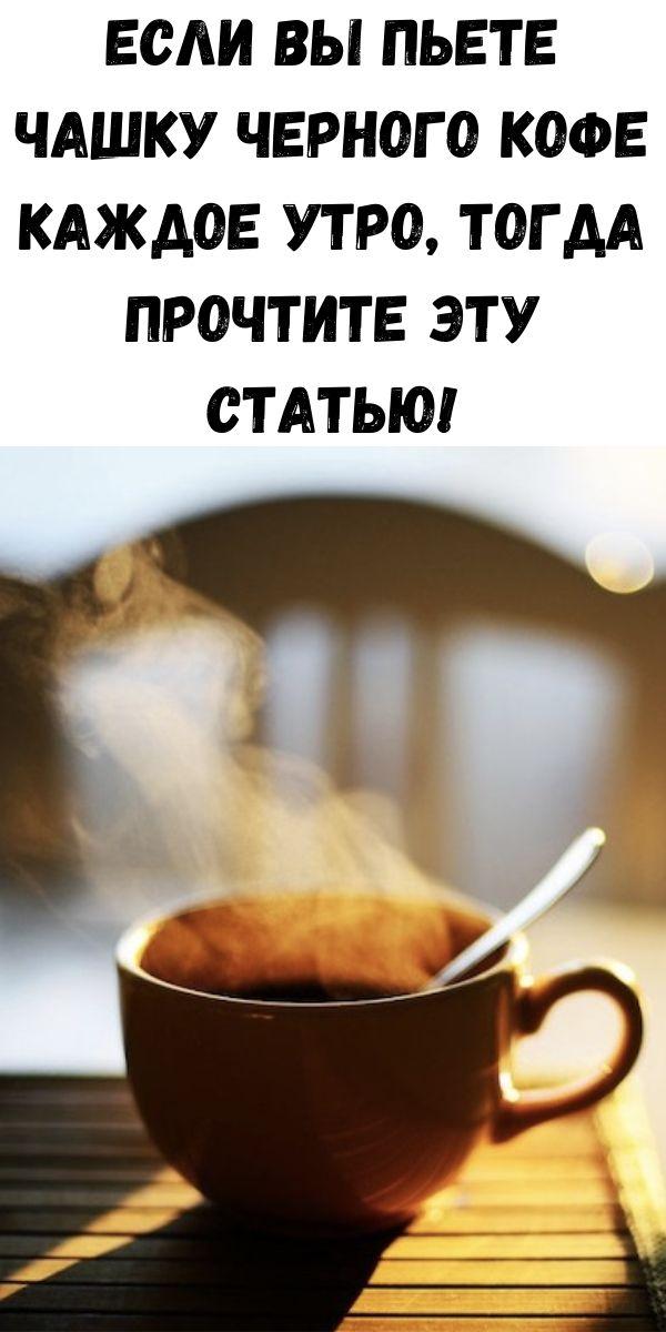 Если вы пьете чашку черного кофе каждое утро, тогда прочтите эту статью!