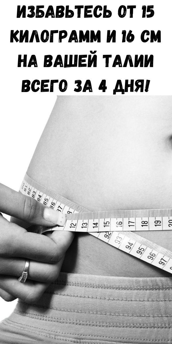Избавьтесь от 15 килограмм и 16 см на Вашей талии всего за 4 дня!