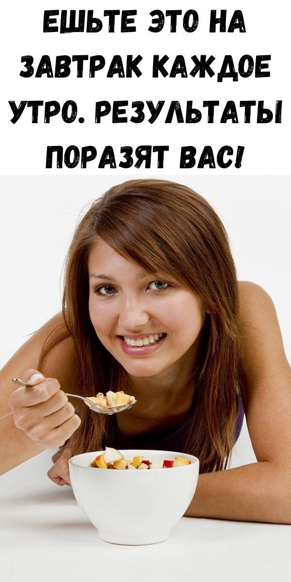Ешьте это на завтрак каждое утро. Результаты поразят Вас!