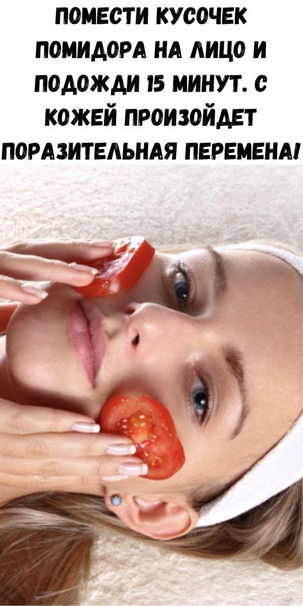 Помести кусочек помидора на лицо и подожди 15 минут. С кожей произойдет поразительная перемена!