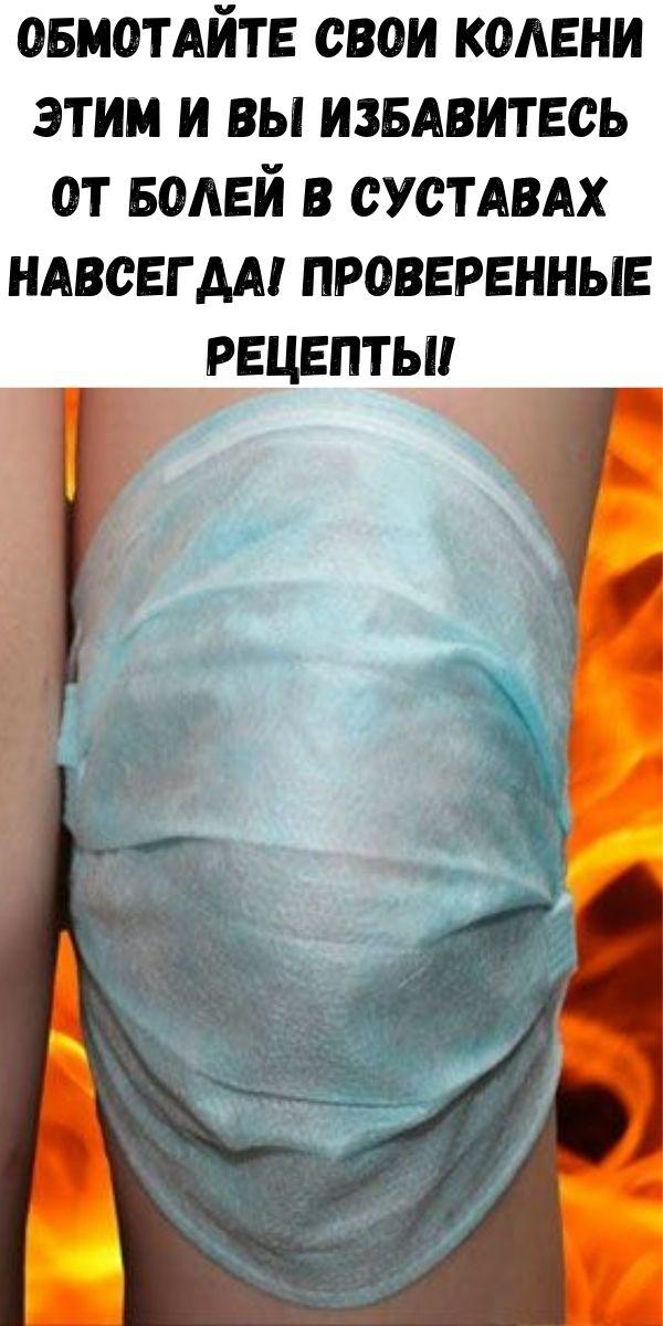 Обмотайте свои колени ЭТИМ и Вы избавитесь от болей в суставах НАВСЕГДА! Проверенные Рецепты!