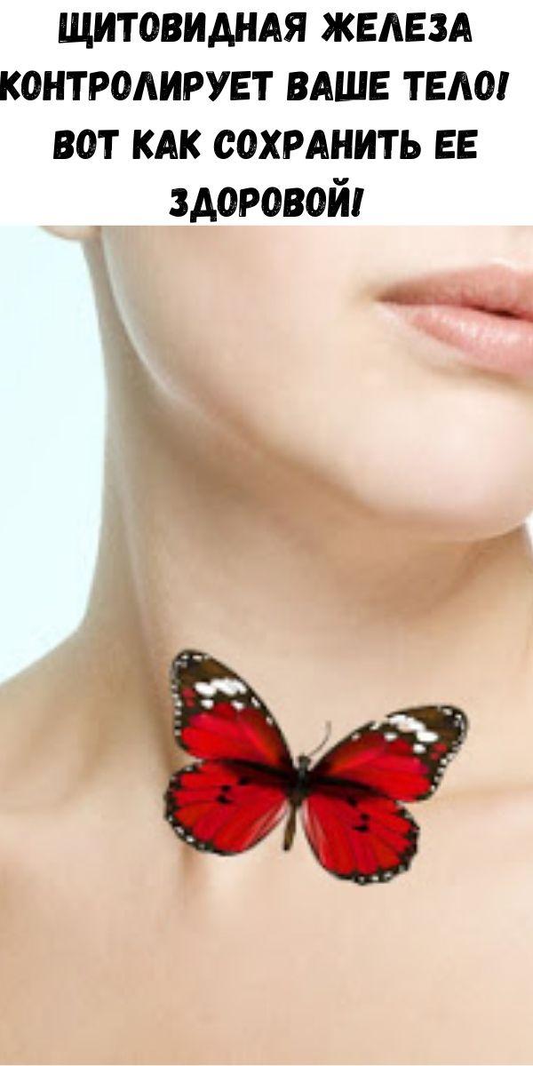 Щитовидная железа контролирует ваше тело! Вот как сохранить ее здоровой!