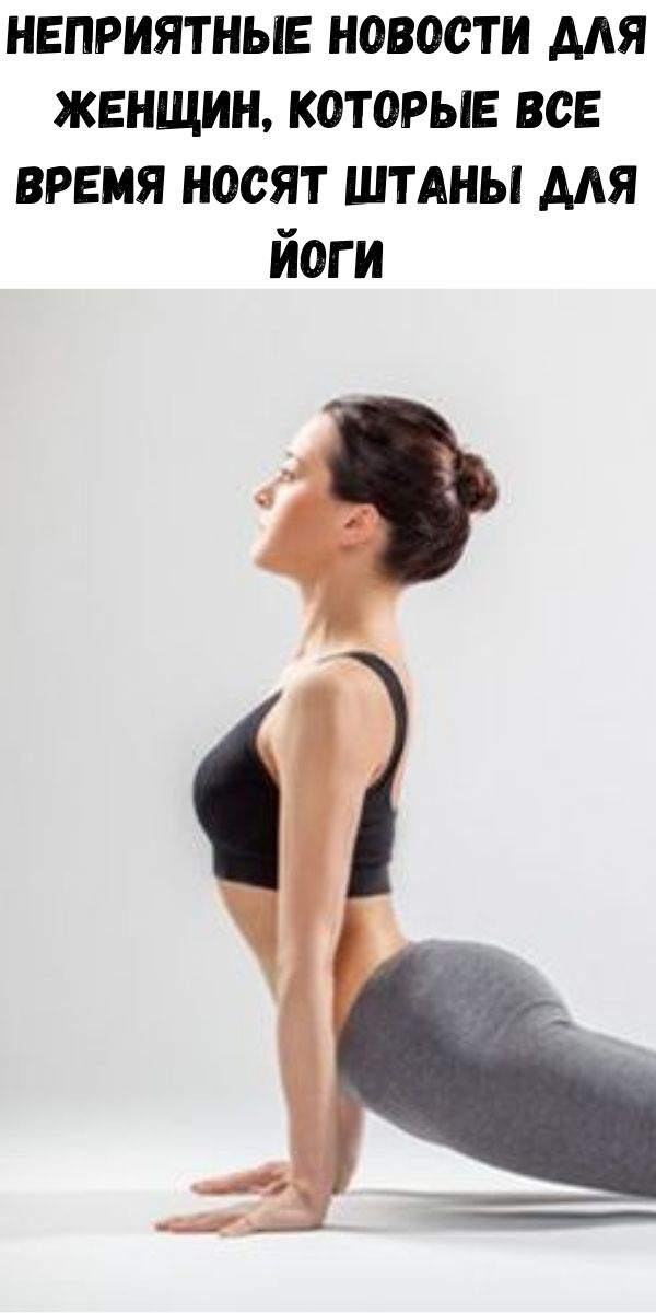 Неприятные новости для женщин, которые все время носят штаны для йоги
